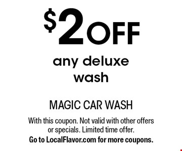 $2 OFF any deluxe wash. With this coupon. Not valid with other offers or specials. Limited time offer. Go to LocalFlavor.com for more coupons.