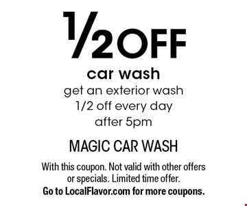 1/2 OFF car wash. Get an exterior wash 1/2 off every day after 5pm. With this coupon. Not valid with other offers or specials. Limited time offer. Go to LocalFlavor.com for more coupons.