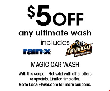 $5 OFF any ultimate wash includes Rain-X & Armor-All. With this coupon. Not valid with other offers or specials. Limited time offer. Go to LocalFlavor.com for more coupons.
