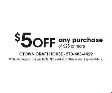 $5 off any purchase of $25 or more. With this coupon. One per table. Not valid with other offers. Expires 9-1-17.