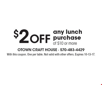 $2 off any lunch purchase of $10 or more. With this coupon. One per table. Not valid with other offers. Expires 10-13-17.
