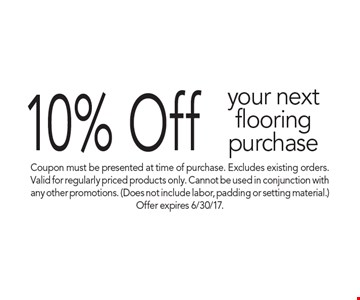 10% Off your next flooring purchase. Coupon must be presented at time of purchase. Excludes existing orders. Valid for regularly priced products only. Cannot be used in conjunction with any other promotions. (Does not include labor, padding or setting material.) Offer expires 6/30/17.