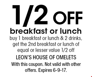 1/2 off breakfast or lunch buy 1 breakfast or lunch & 2 drinks, get the 2nd breakfast or lunch of equal or lesser value 1/2 off. With this coupon. Not valid with other offers. Expires 6-9-17.