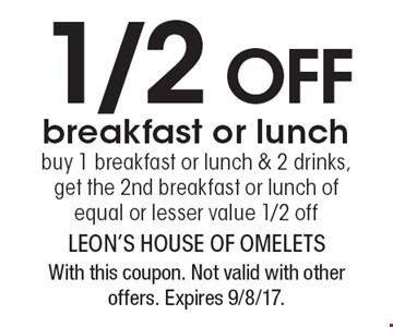 1/2 off breakfast or lunch. buy 1 breakfast or lunch & 2 drinks, get the 2nd breakfast or lunch of equal or lesser value 1/2 off. With this coupon. Not valid with other offers. Expires 9/8/17.