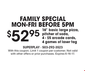 FAMILY SPECIAL Mon-Fri Before 5pm - $52.95 16