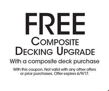 Free Composite Decking Upgrade. With a composite deck purchase. With this coupon. Not valid with any other offers or prior purchases. Offer expires 6/9/17.