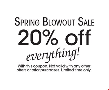 Spring Blowout Sale. 20% off everything! With this coupon. Not valid with any other offers or prior purchases. Limited time only.