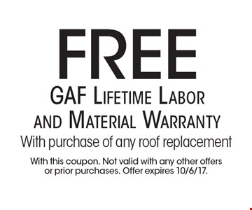 Free GAF Lifetime Labor and Material Warranty With purchase of any roof replacement. With this coupon. Not valid with any other offers or prior purchases. Offer expires 10/6/17.