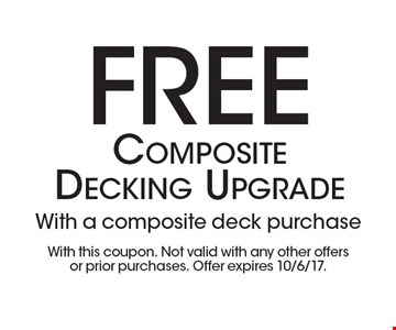 Free Composite Decking Upgrade With a composite deck purchase. With this coupon. Not valid with any other offers or prior purchases. Offer expires 10/6/17.