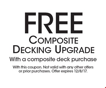 Free composite decking upgrade. With a composite deck purchase. With this coupon. Not valid with any other offers or prior purchases. Offer expires 12/8/17.