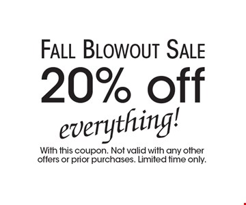 Fall Blowout Sale. 20% off everything! With this coupon. Not valid with any other offers or prior purchases. Limited time only.