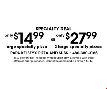$27.99 2 large specialty pizzas. $14.99 large specialty pizza. Tax & delivery not included. With coupon only. Not valid with other offers or prior purchases. Cannot be combined. Expires 7-14-17.
