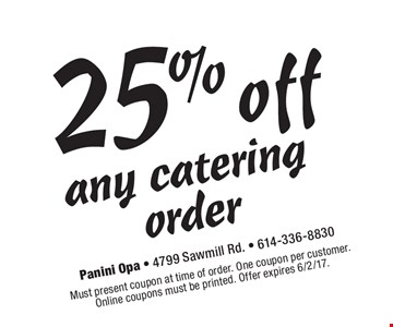 25%any catering order. Must present coupon at time of order. One coupon per customer. Online coupons must be printed. Offer expires 6/2/17.