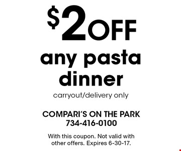 $2 OFF any pasta dinner. Carryout/delivery only. With this coupon. Not valid with other offers. Expires 6-30-17.