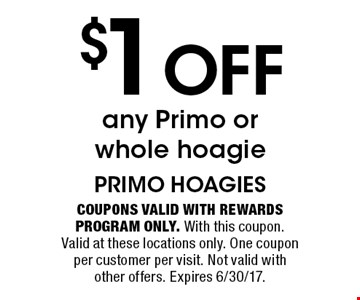 $1 off any Primo or whole hoagie. Coupons valid with Rewards Program only. With this coupon. Valid at these locations only. One coupon per customer per visit. Not valid with other offers. Expires 6/30/17.
