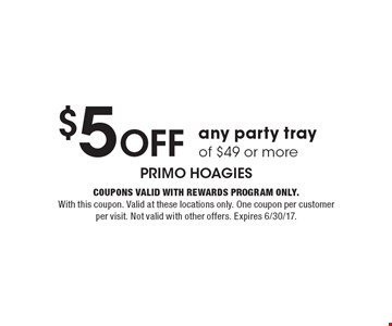 $5 Off any party tray of $49 or more. Coupons valid with Rewards Program only. With this coupon. Valid at these locations only. One coupon per customer per visit. Not valid with other offers. Expires 6/30/17.