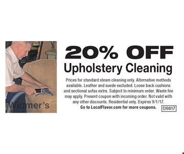 20% OFF Upholstery Cleaning. Prices for standard steam cleaning only. Alternative methods available. Leather and suede excluded. Loose back cushions and sectional sofas extra. Subject to minimum order. Waste fee may apply. Present coupon with incoming order. Not valid with any other discounts. Residential only. Expires 9/1/17. Go to LocalFlavor.com for more coupons.