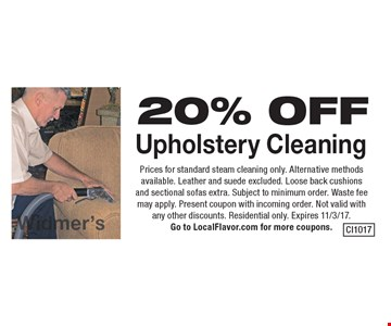 20% OFF Upholstery Cleaning. Prices for standard steam cleaning only. Alternative methods available. Leather and suede excluded. Loose back cushions and sectional sofas extra. Subject to minimum order. Waste fee may apply. Present coupon with incoming order. Not valid with any other discounts. Residential only. Expires 11/3/17. Go to LocalFlavor.com for more coupons.