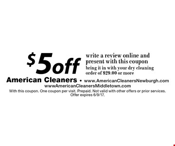 $5 off write a review online and present with this coupon. bring it in with your dry cleaning order of $29.00 or more. With this coupon. One coupon per visit. Prepaid. Not valid with other offers or prior services. Offer expires 6/9/17.