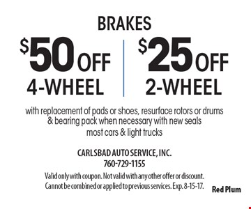 Brakes $50 OFF 4-wheel OR $25 OFF 2-wheel. With replacement of pads or shoes, resurface rotors or drums & bearing pack when necessary with new seals. Most cars & light trucks. Valid only with coupon. Not valid with any other offer or discount. Cannot be combined or applied to previous services. Exp. 8-15-17.