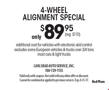 Only $89.95 4-wheel alignment special additional cost for vehicles with electronic skid control. Excludes some European vehicles & trucks over 3/4 tons. Most cars & light trucks. Valid only with coupon. Not valid with any other offer or discount. Cannot be combined or applied to previous services. Exp. 8-15-17.