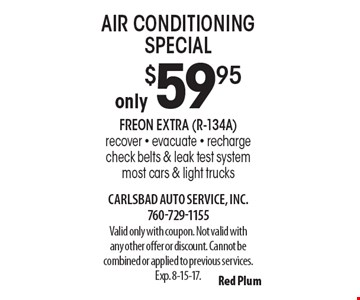 Only $59.95 air conditioning special. Freon extra (R-134A). Recover - evacuate - recharge. Check belts & leak test system. Most cars & light trucks. Valid only with coupon. Not valid with any other offer or discount. Cannot be combined or applied to previous services. Exp. 8-15-17.