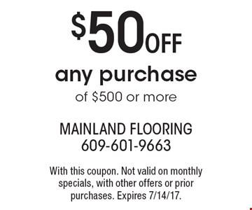 $50 Off any purchase of $500 or more. With this coupon. Not valid on monthly specials, with other offers or prior purchases. Expires 7/14/17.