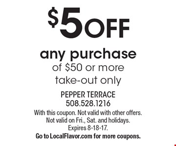 $5 off any purchase of $50 or more, take-out only. With this coupon. Not valid with other offers. Not valid on Fri., Sat. and holidays. Expires 8-18-17. Go to LocalFlavor.com for more coupons.