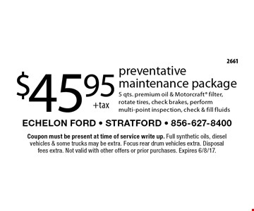 $45.95 +tax preventative maintenance package. 5 qts. premium oil & Motorcraft filter, rotate tires, check brakes, perform multi-point inspection, check & fill fluids. Coupon must be present at time of service write up. Full synthetic oils, diesel vehicles & some trucks may be extra. Focus rear drum vehicles extra. Disposal fees extra. Not valid with other offers or prior purchases. Expires 6/8/17.