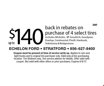 up to $140 back in rebates on purchase of 4 select tires. includes Michelin, BF Goodrich, Goodyear, Dunlop, Continental, Pirelli, Hankook, Yokohama & Bridgestone. Coupon must be present at time of service write up. Applies to cars and light trucks and to original tire purchaser only. Valid only at tire purchasing location. Tire lifetimes vary. See service advisor for details. Offer valid with coupon. Not valid with other offers or prior purchases. Expires 6/8/17.