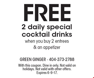 Free 2 daily special cocktail drinks when you buy 2 entrees & an appetizer. With this coupon. Dine in only. Not valid on holidays. Not valid with other offers. Expires 6-9-17.