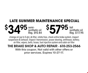 LATE Summer Maintenance Special! $57.95 full synthetic oil. Reg. $117.95. OR $34.95 semi-synthetic oil. Reg. $92.84. Change oil (up to 5 qts.) & filter, rotate tires, check entire brake system, inspect suspension & exhaust, inspect: transmission, power steering, antifreeze, battery, air filter, wipers, belts, hoses, fuel injection system and cabin air filter. With this coupon. Not valid with other offers or prior services. Expires 10-27-17.