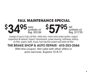 FALL Maintenance Special. $57.95 full synthetic oil. Reg. $117.95. semi-synthetic oil. Reg. $92.84. Change oil (up to 5 qts.) & filter, rotate tires, check entire brake system, inspect suspension & exhaust, inspect: transmission, power steering, antifreeze, battery, air filter, wipers, belts, hoses, fuel injection system and cabin air filter. With this coupon. Not valid with other offers or prior services. Expires 12-8-17.