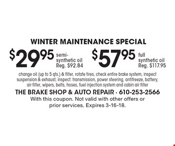 Winter Maintenance Special. $29.95 semi-synthetic oil (reg. $92.84). $57.95 full synthetic oil (reg. $117.95). Change oil (up to 5 qts.) & filter, rotate tires, check entire brake system, inspect suspension & exhaust, inspect: transmission, power steering, antifreeze, battery, air filter, wipers, belts, hoses, fuel injection system and cabin air filter. With this coupon. Not valid with other offers or prior services. Expires 3-16-18.