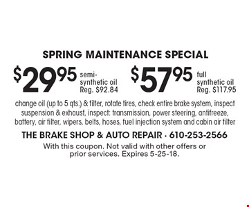 SPRING Maintenance Special: $57.95 full synthetic oil (Reg. $117.95). $29.95 semi-synthetic oil (Reg. $92.84). change oil (up to 5 qts.) & filter, rotate tires, check entire brake system, inspect suspension & exhaust, inspect: transmission, power steering, antifreeze, battery, air filter, wipers, belts, hoses, fuel injection system and cabin air filter. With this coupon. Not valid with other offers or prior services. Expires 5-25-18.