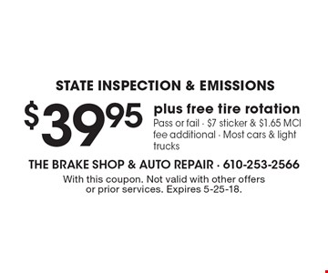 $39.95 State Inspection & Emissions plus free tire rotation. Pass or fail - $7 sticker & $1.65 MCI fee additional - Most cars & light trucks. With this coupon. Not valid with other offers or prior services. Expires 5-25-18.