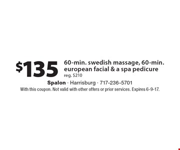 $135 60-min. swedish massage, 60-min. european facial & a spa pedicure reg. $210. With this coupon. Not valid with other offers or prior services. Expires 6-9-17.