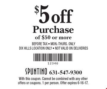 $5 off Purchase of $50 or more Before Tax - Mon.-THurs. Only. DIX Hills Location Only - Not valid on Deliveries. With this coupon. Cannot be combined with any other offers or coupons. 1 per person. Offer expires 6-16-17.