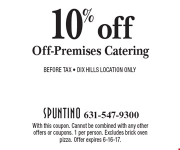 10% off Off-Premises Catering Before Tax - DIX Hills Location Only. With this coupon. Cannot be combined with any other offers or coupons. 1 per person. Excludes brick oven pizza. Offer expires 6-16-17.