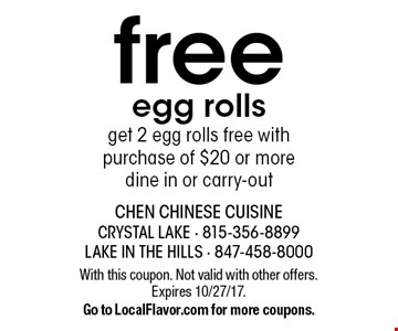 Free egg rolls. Get 2 egg rolls free with purchase of $20 or more. Dine in or carry-out. With this coupon. Not valid with other offers. Expires 10/27/17.Go to LocalFlavor.com for more coupons.