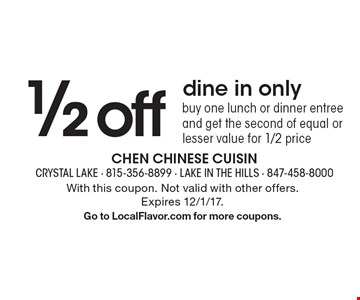 1/2 off dine in only buy one lunch or dinner entree and get the second of equal or lesser value for 1/2 price . With this coupon. Not valid with other offers.Expires 12/1/17. Go to LocalFlavor.com for more coupons.