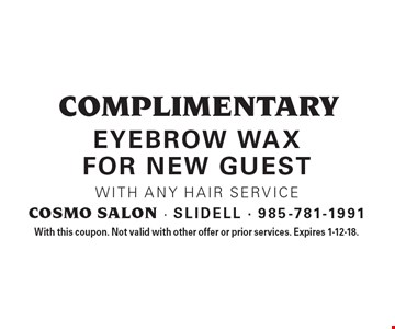 complimentary eyebrow wax for new guest. With any hair service. With this coupon. Not valid with other offer or prior services. Expires 1-12-18.