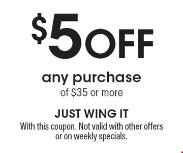 $5 off any purchase of $35 or more. With this coupon. Not valid with other offers or on weekly specials.