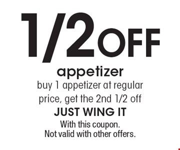 1/2 off appetizer. Buy 1 appetizer at regular price, get the 2nd 1/2 off. With this coupon. Not valid with other offers.