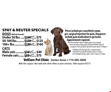Spay & Neuter Specials. Dogs (Male & Female): Under 50 lbs. $75, 50-100 lbs. $125, 100+ lbs. $160 and Cats: Male cats $40, Female cats $75 Prices include pre-anesthetic exam, pre-surgical injection for pain. Dog prices include pain medication to go home. Appointment required. No food after 10pm night prior to surgery. Pets must be dropped off by 8:30am day of surgery. Pets picked up between 3pm-5:30pm. Additional charges for: cryptorchid (testicle not descended), pets in heat, overweight dogs, pets over 5 years of age. With this coupon. Not valid with other offers or prior services. Offer expires 9/5/17.