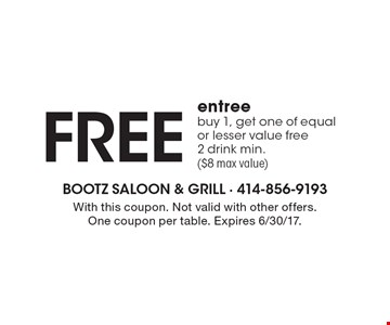 Free entree. Buy 1, get one of equal or lesser value free 2 drink min.($8 max value). With this coupon. Not valid with other offers. One coupon per table. Expires 6/30/17.