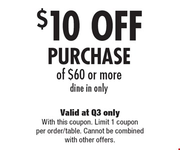 $10 OFF PURCHASE of $60 or more, dine in only. Valid at Q3 only With this coupon. Limit 1 coupon per order/table. Cannot be combined with other offers.
