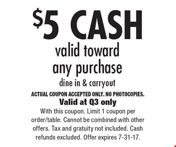 $5 CASH valid toward any purchase, dine in & carryout. ACTUAL COUPON ACCEPTED ONLY. NO PHOTOCOPIES. Valid at Q3 only. With this coupon. Limit 1 coupon per order/table. Cannot be combined with other offers. Tax and gratuity not included. Cash refunds excluded. Offer expires 7-31-17.