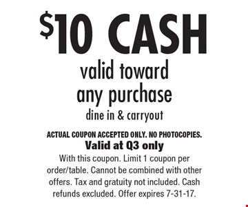 $10 CASH valid toward any purchase, dine in & carryout. ACTUAL COUPON ACCEPTED ONLY. NO PHOTOCOPIES. Valid at Q3 only. With this coupon. Limit 1 coupon per order/table. Cannot be combined with other offers. Tax and gratuity not included. Cash refunds excluded. Offer expires 7-31-17.