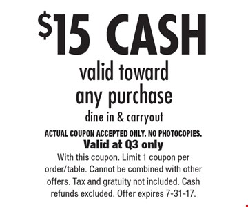$15 CASH valid toward any purchase dine in & carryout. ACTUAL COUPON ACCEPTED ONLY. NO PHOTOCOPIES. Valid at Q3 onlyWith this coupon. Limit 1 coupon per order/table. Cannot be combined with other offers. Tax and gratuity not included. Cash refunds excluded. Offer expires 7-31-17.